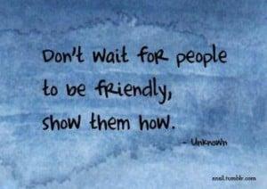 don-t wait people be friendly