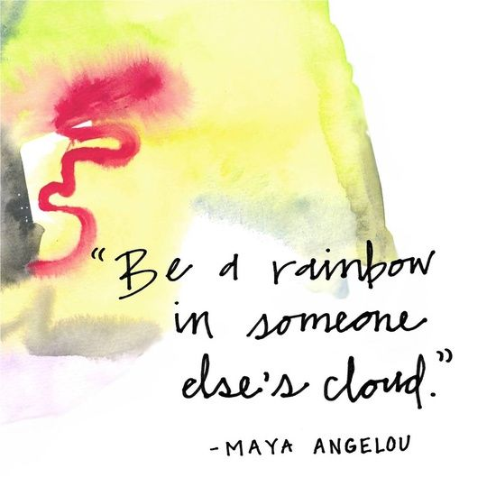 be a rainbow - Maya angelou