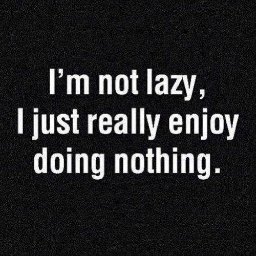 not lazy-enjoy doing nothing
