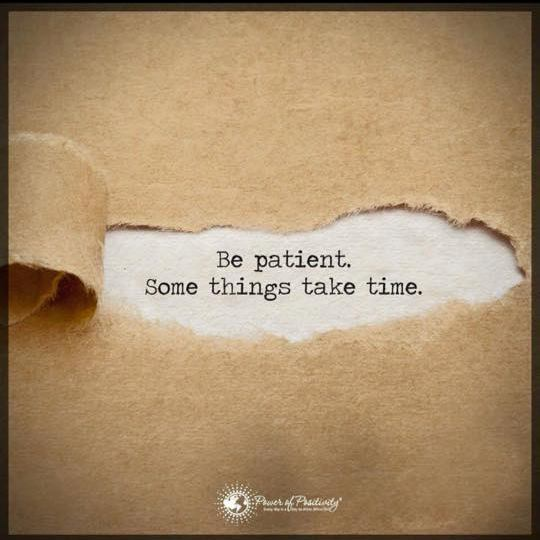 be patient - things take time
