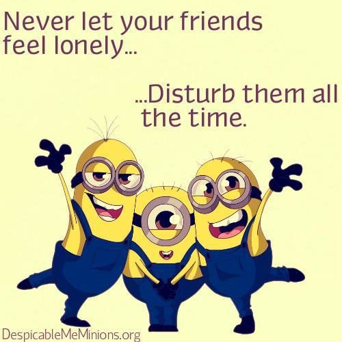 never let friends lonely - disturb them