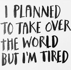 planned take over world but tired