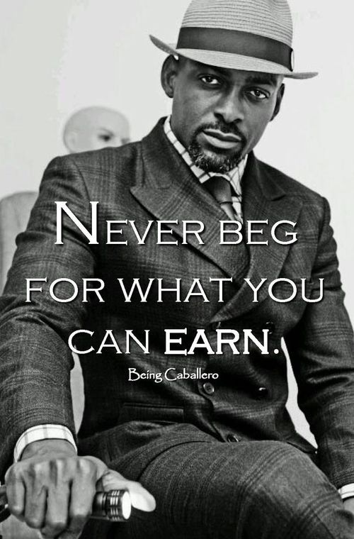 Never beg for what you can earn.