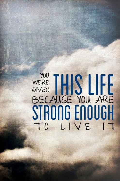 given this life - strong enough to live it