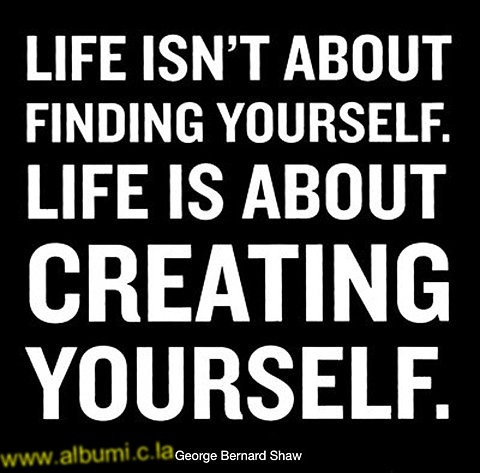 life is not finding yourself - creating